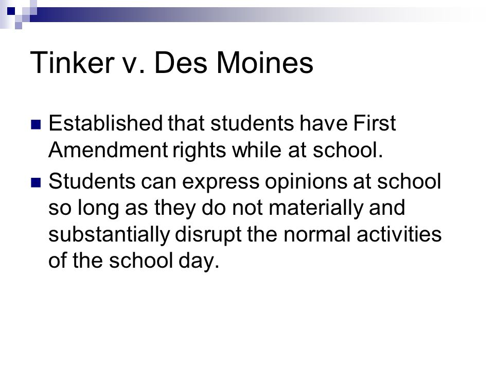 Tinker v. Des Moines Established that students have First Amendment rights while at school.