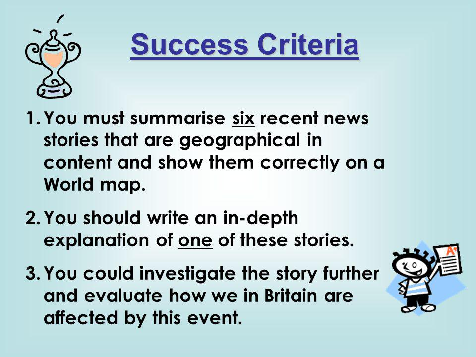 Success Criteria You must summarise six recent news stories that are geographical in content and show them correctly on a World map.