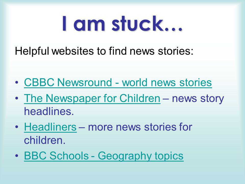I am stuck… Helpful websites to find news stories: