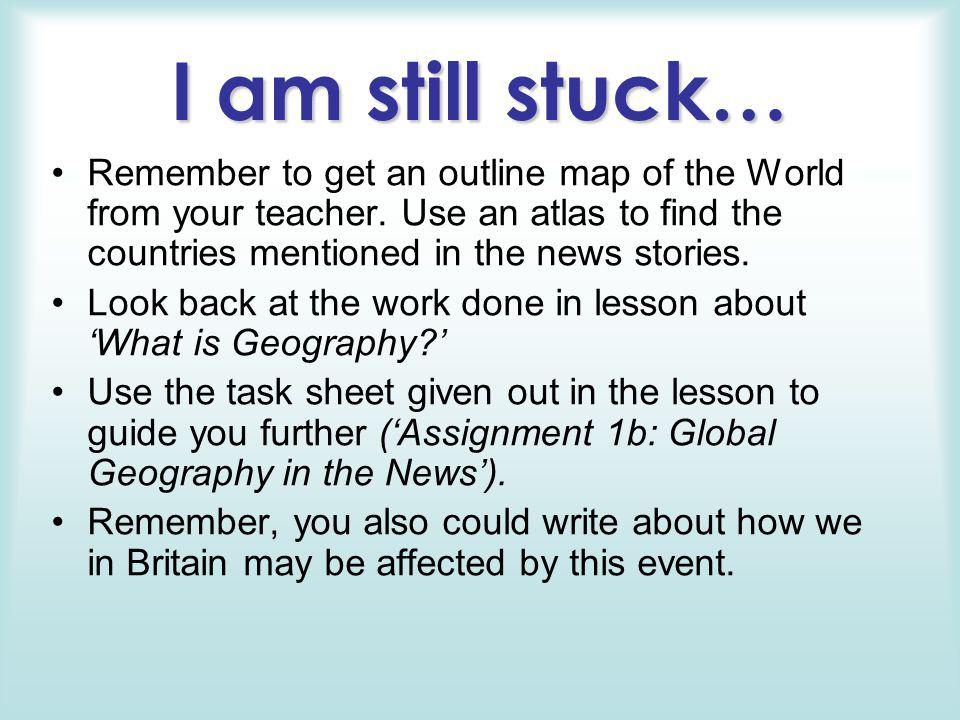I am still stuck… Remember to get an outline map of the World from your teacher. Use an atlas to find the countries mentioned in the news stories.
