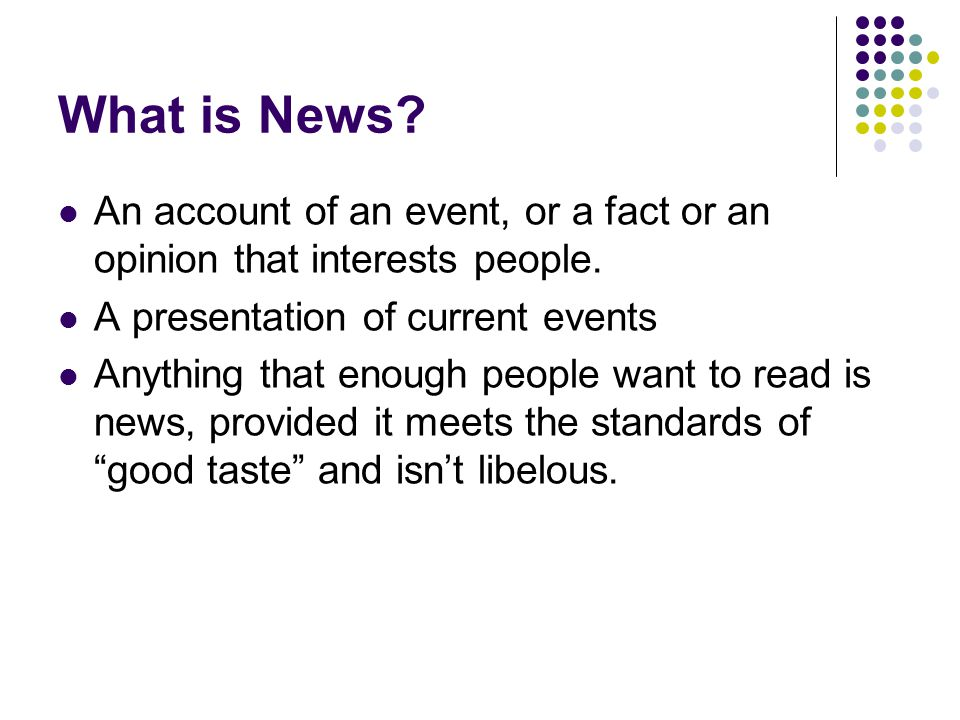 What is News An account of an event, or a fact or an opinion that interests people. A presentation of current events.