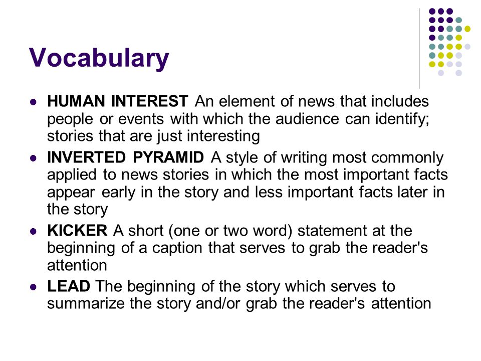 Vocabulary HUMAN INTEREST An element of news that includes people or events with which the audience can identify; stories that are just interesting.