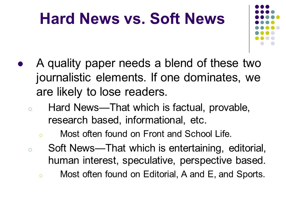 Hard News vs. Soft News A quality paper needs a blend of these two journalistic elements. If one dominates, we are likely to lose readers.