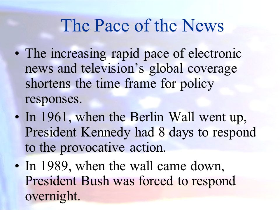 The Pace of the News The increasing rapid pace of electronic news and television's global coverage shortens the time frame for policy responses.