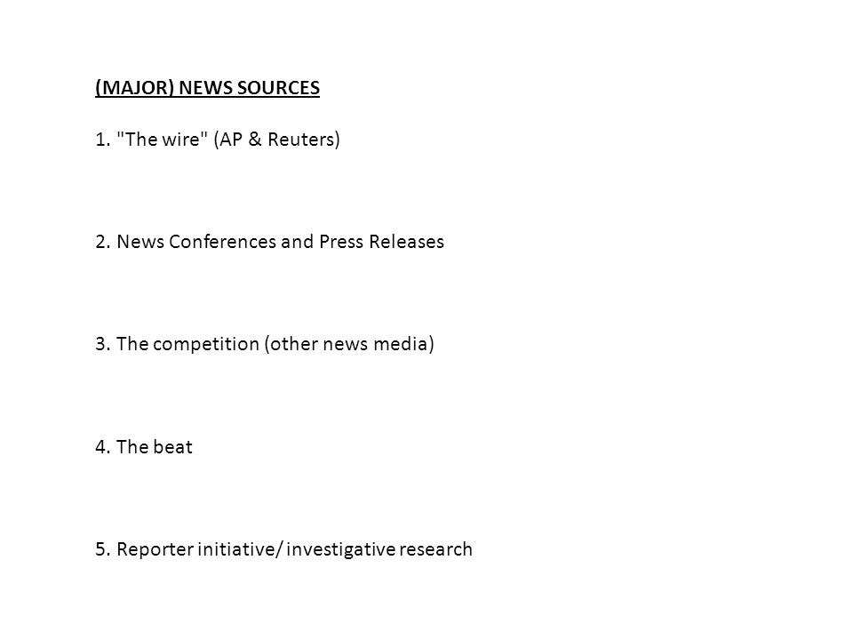 (MAJOR) NEWS SOURCES 1. The wire (AP & Reuters) 2. News Conferences and Press Releases. 3. The competition (other news media)