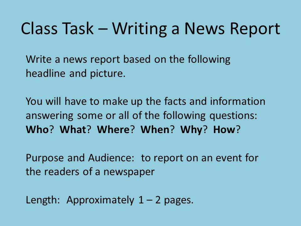 how to write a news report for school A powerpoint presentation that highlights the important points when writing a newspaper report it uses a scenario where the students imagine they have been rescued after being stranded on a deserted island and contains information on newspaper structure.