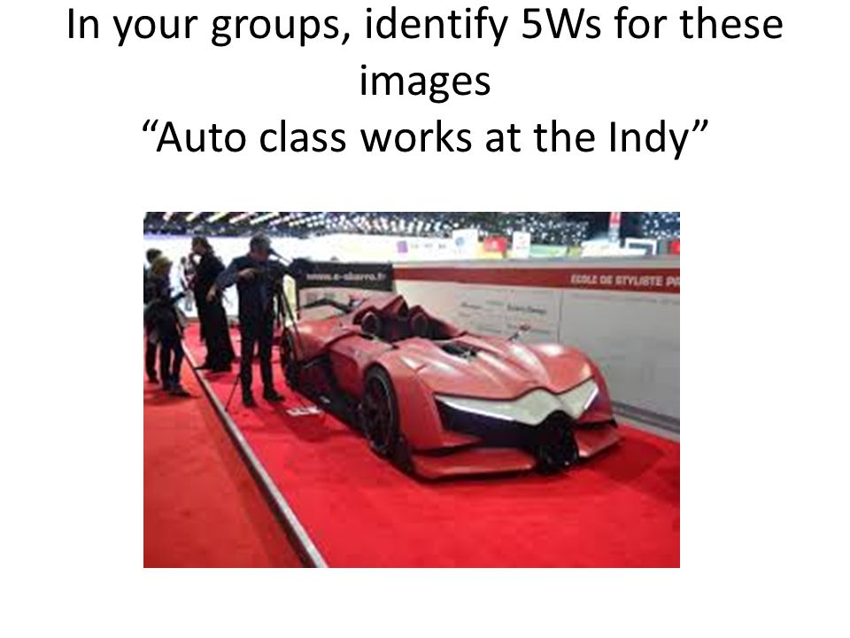 In your groups, identify 5Ws for these images Auto class works at the Indy