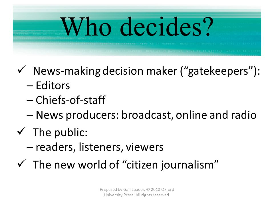 Who decides News-making decision maker ( gatekeepers ): – Editors
