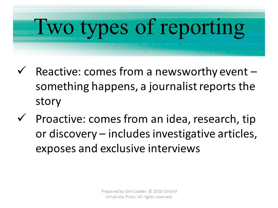 Two types of reporting Reactive: comes from a newsworthy event – something happens, a journalist reports the story.