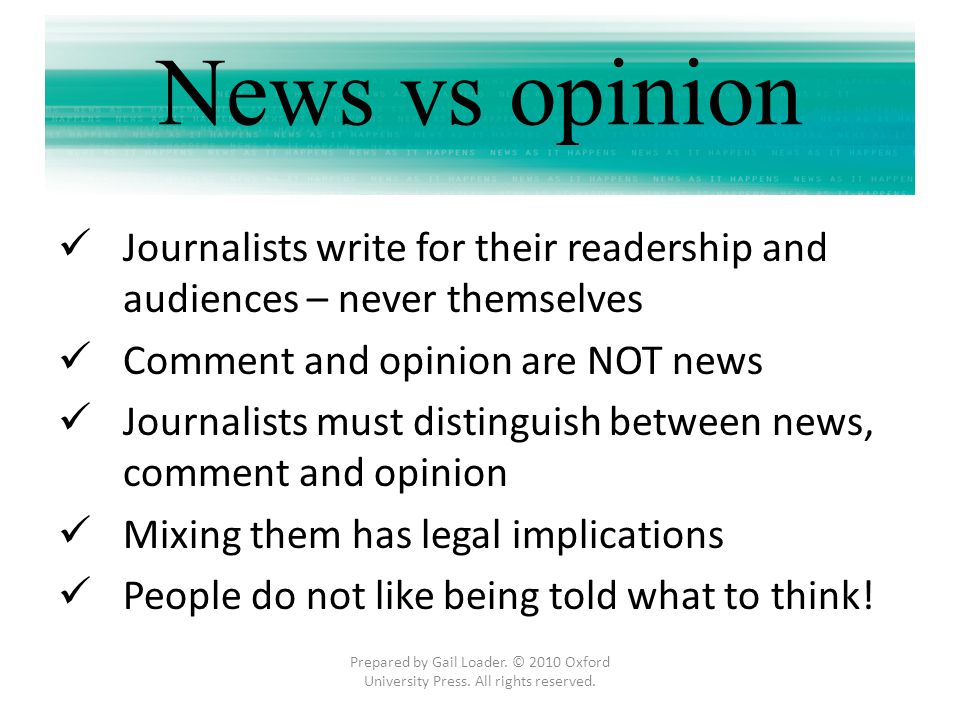 News vs opinion Journalists write for their readership and audiences – never themselves. Comment and opinion are NOT news.