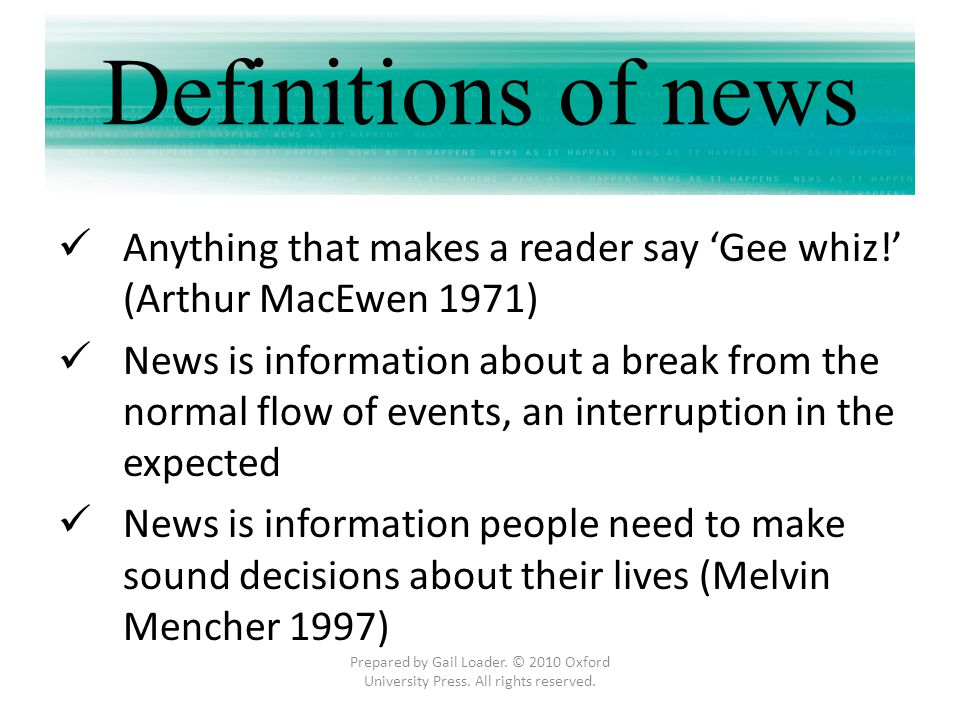 Definitions of news Anything that makes a reader say 'Gee whiz!' (Arthur MacEwen 1971)