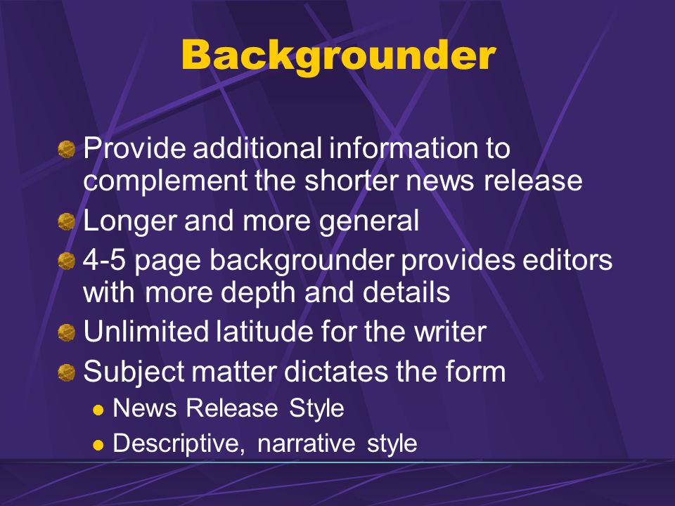 Backgrounder Provide additional information to complement the shorter news release. Longer and more general.