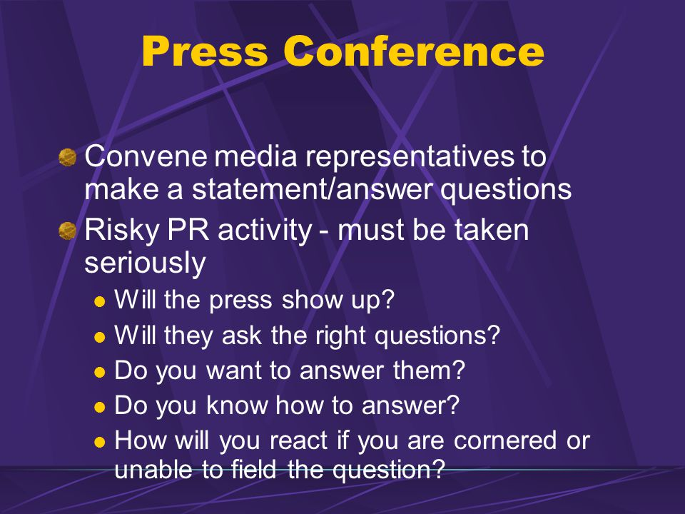 Press Conference Convene media representatives to make a statement/answer questions. Risky PR activity - must be taken seriously.