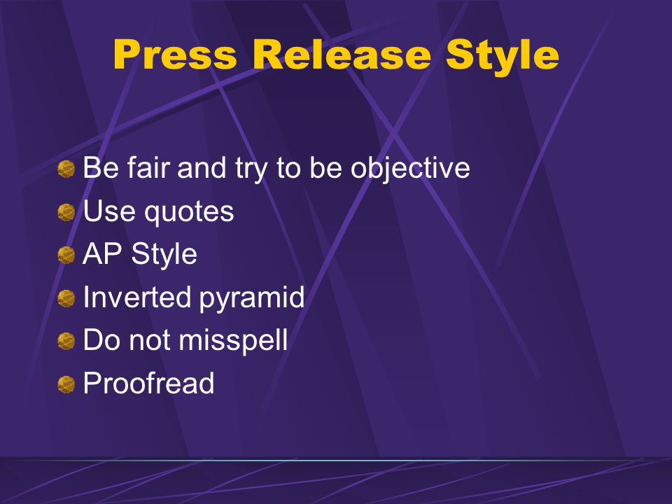 Press Release Style Be fair and try to be objective Use quotes