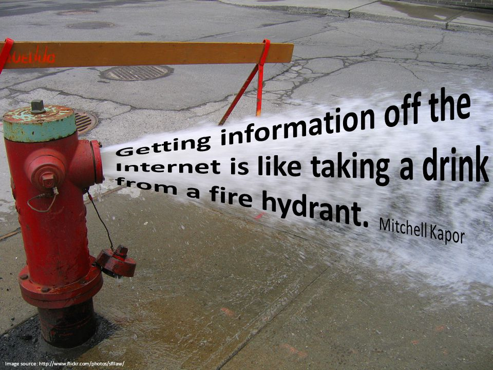 Getting information off the Internet is like taking a drink from a fire hydrant. Mitchell Kapor