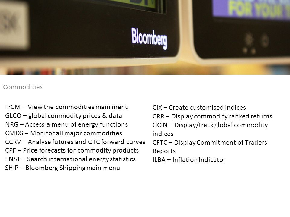 Commodities IPCM – View the commodities main menu. GLCO – global commodity prices & data. NRG – Access a menu of energy functions.