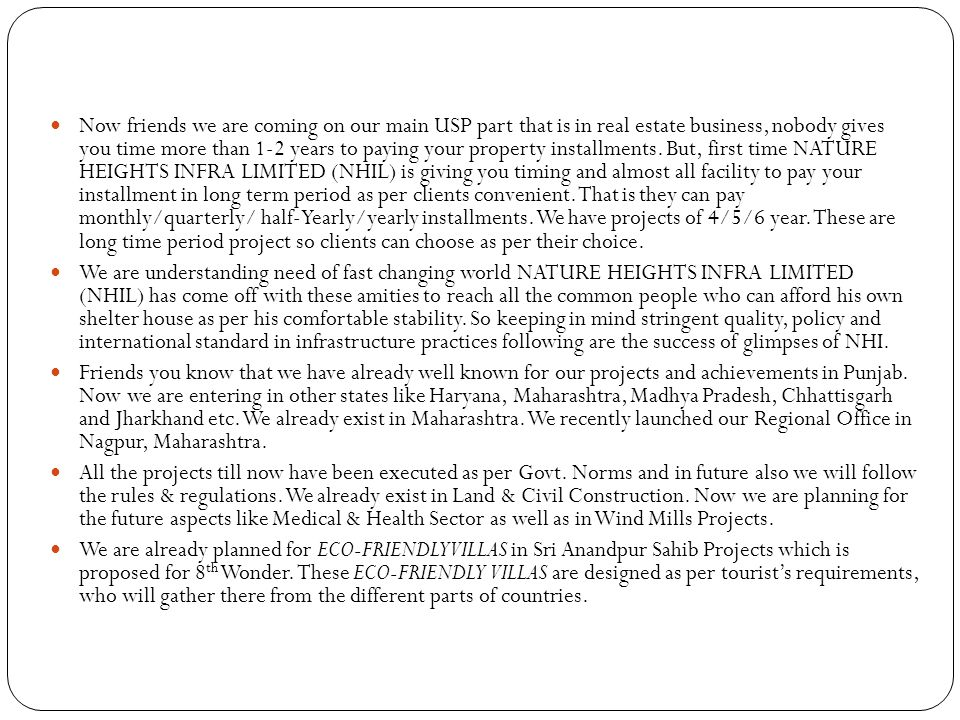 Now friends we are coming on our main USP part that is in real estate business, nobody gives you time more than 1-2 years to paying your property installments. But, first time NATURE HEIGHTS INFRA LIMITED (NHIL) is giving you timing and almost all facility to pay your installment in long term period as per clients convenient. That is they can pay monthly/quarterly/ half-Yearly/yearly installments. We have projects of 4/5/6 year. These are long time period project so clients can choose as per their choice.
