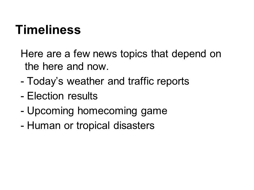 Timeliness Here are a few news topics that depend on the here and now.