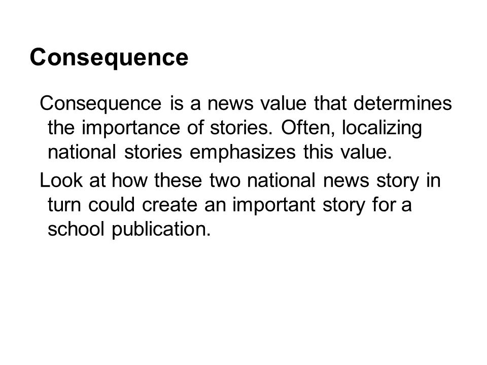 Consequence Consequence is a news value that determines the importance of stories. Often, localizing national stories emphasizes this value.