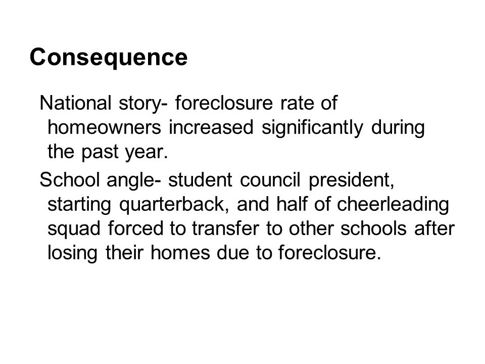 Consequence National story- foreclosure rate of homeowners increased significantly during the past year.