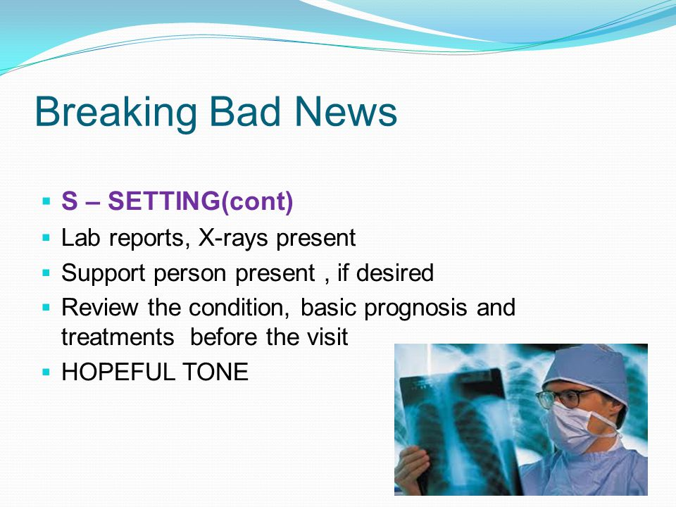 Breaking Bad News S – SETTING(cont) Lab reports, X-rays present