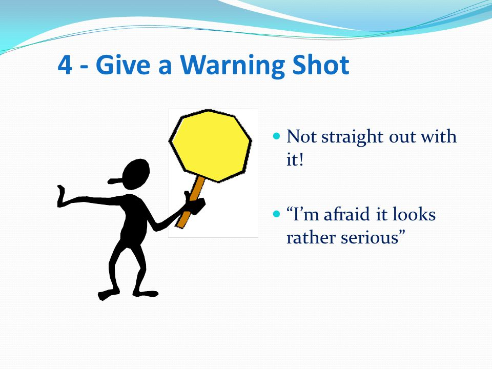 4 - Give a Warning Shot Not straight out with it!