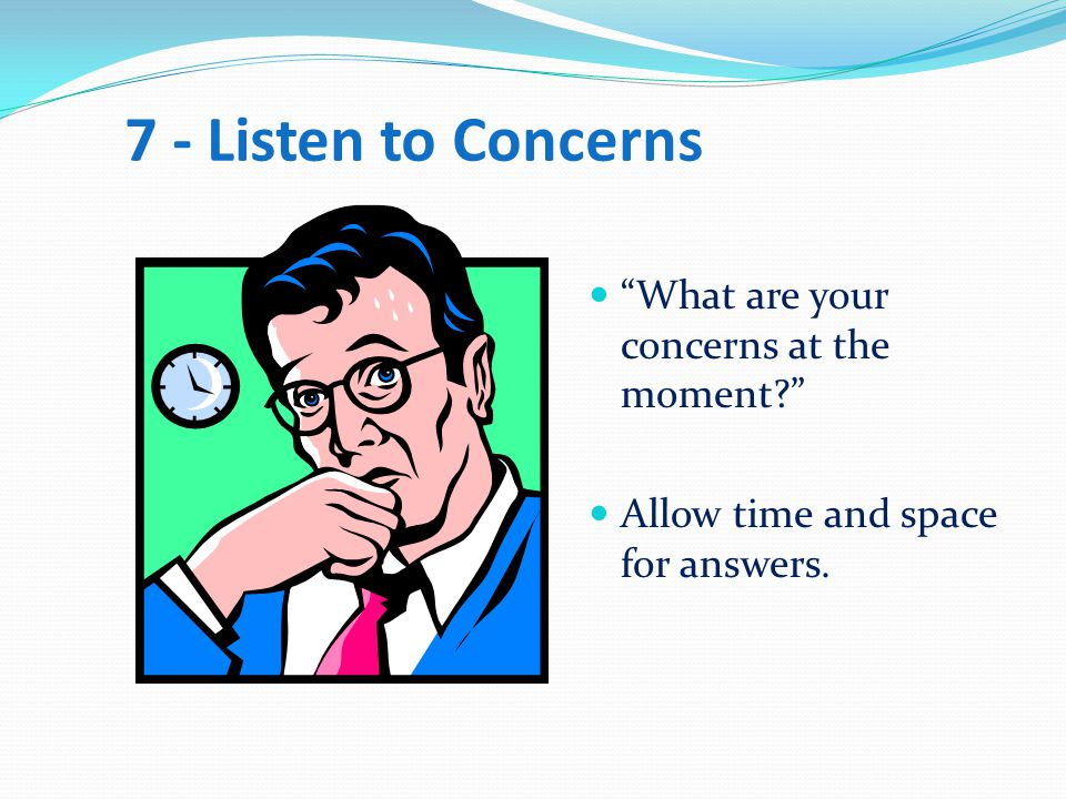 7 - Listen to Concerns What are your concerns at the moment