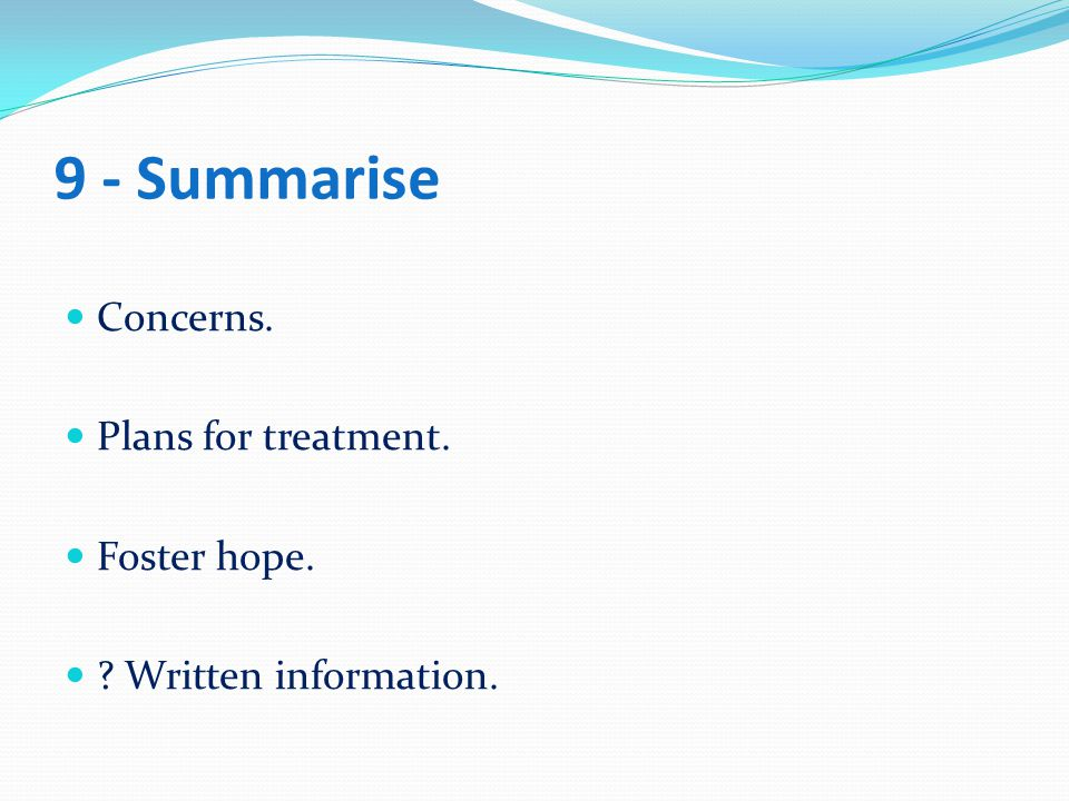 9 - Summarise Concerns. Plans for treatment. Foster hope.