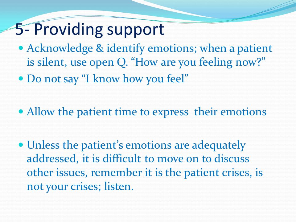 5- Providing support Acknowledge & identify emotions; when a patient is silent, use open Q. How are you feeling now