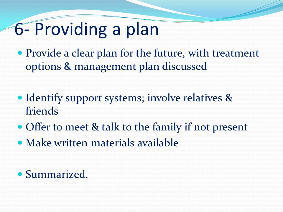 6- Providing a plan Provide a clear plan for the future, with treatment options & management plan discussed.