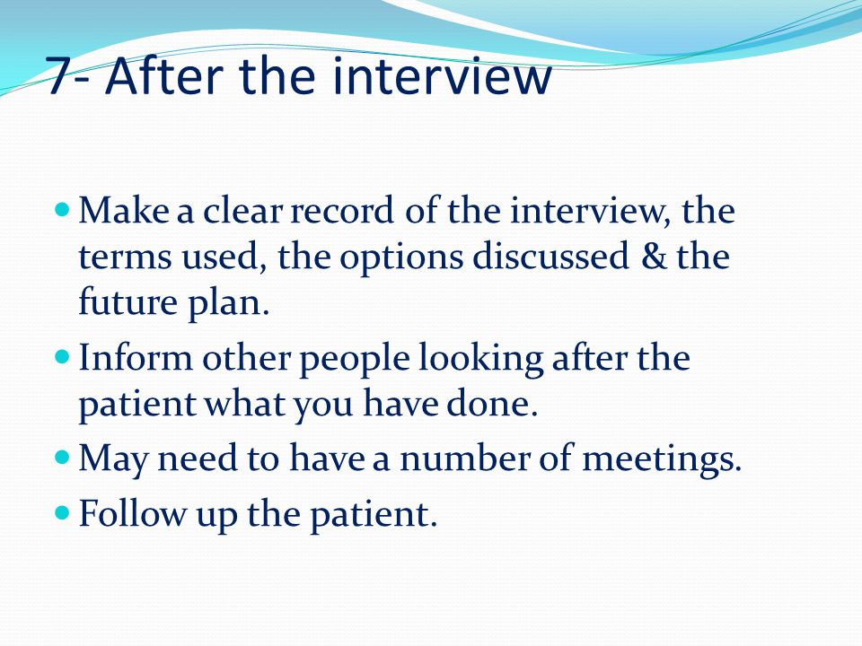 7- After the interview Make a clear record of the interview, the terms used, the options discussed & the future plan.