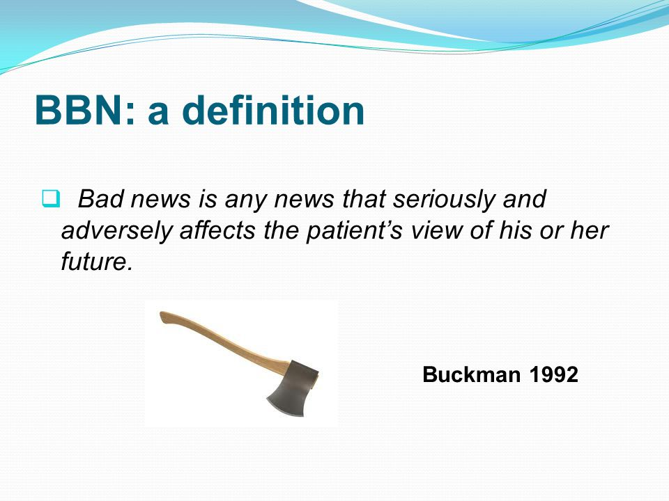 BBN: a definition Bad news is any news that seriously and adversely affects the patient's view of his or her future.
