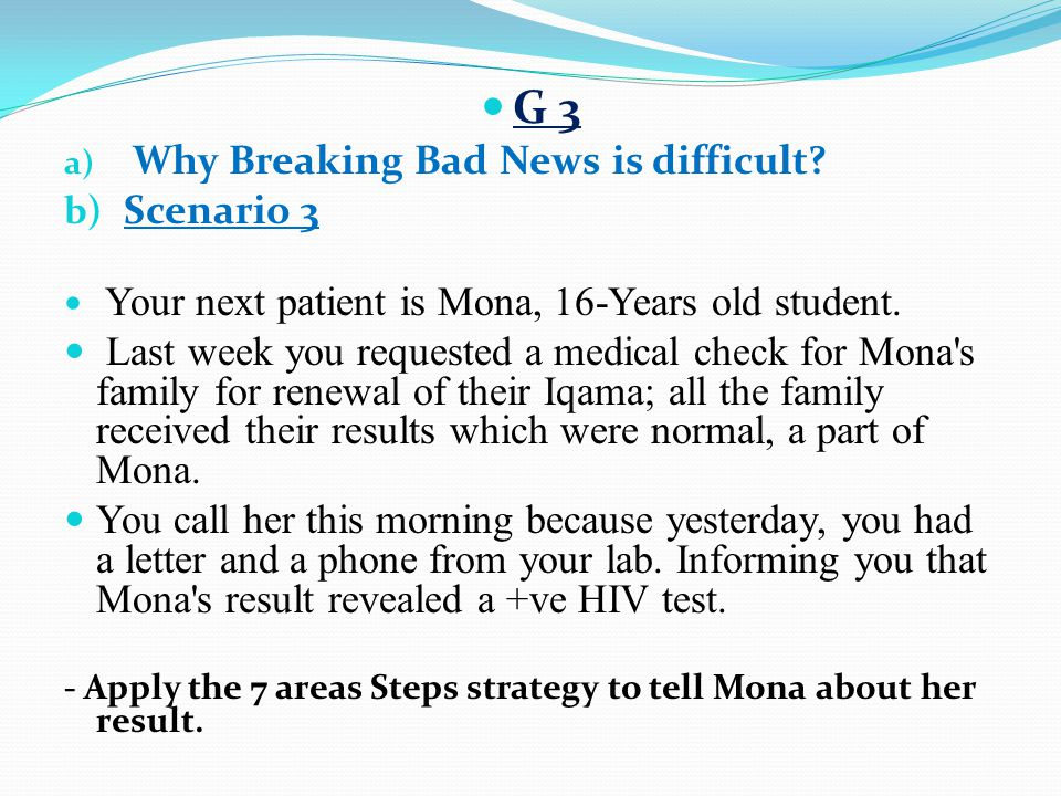 G 3 Why Breaking Bad News is difficult Scenario 3. Your next patient is Mona, 16-Years old student.
