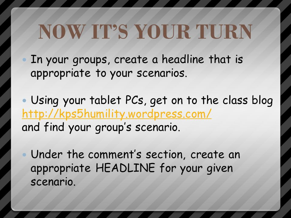 NOW IT'S YOUR TURN In your groups, create a headline that is appropriate to your scenarios. Using your tablet PCs, get on to the class blog.