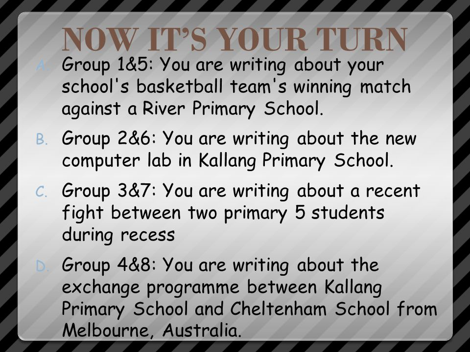 NOW IT'S YOUR TURN Group 1&5: You are writing about your school s basketball team s winning match against a River Primary School.