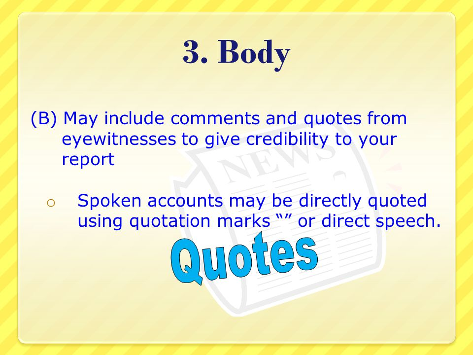 3. Body (B) May include comments and quotes from eyewitnesses to give credibility to your report.