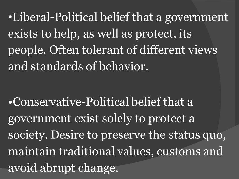 •Liberal-Political belief that a government exists to help, as well as protect, its people. Often tolerant of different views and standards of behavior.