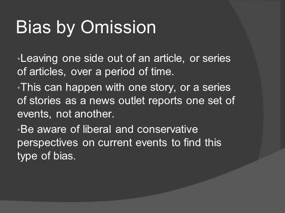 Bias by Omission Leaving one side out of an article, or series of articles, over a period of time.
