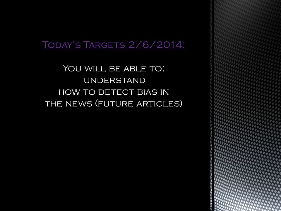 Today's Targets 2/6/2014: You will be able to: understand how to detect bias in the news (future articles)