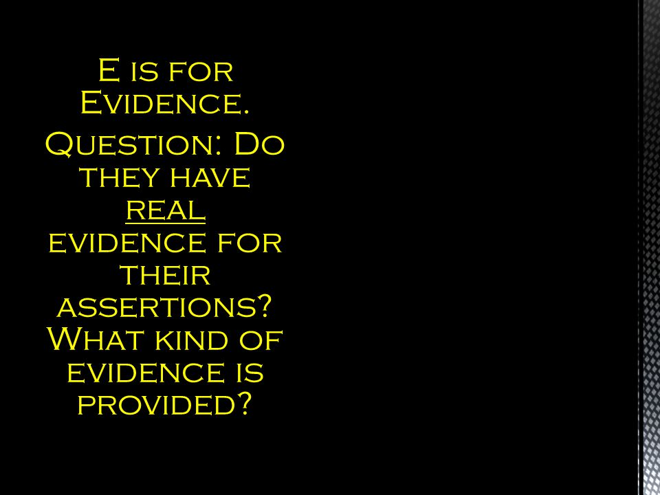E is for Evidence. Question: Do they have real evidence for their assertions.