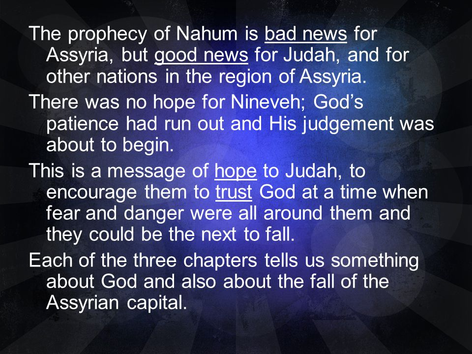 The prophecy of Nahum is bad news for Assyria, but good news for Judah, and for other nations in the region of Assyria.