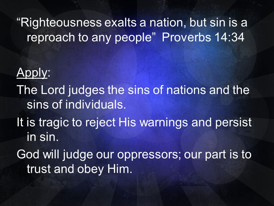 Righteousness exalts a nation, but sin is a reproach to any people Proverbs 14:34 Apply: The Lord judges the sins of nations and the sins of individuals.