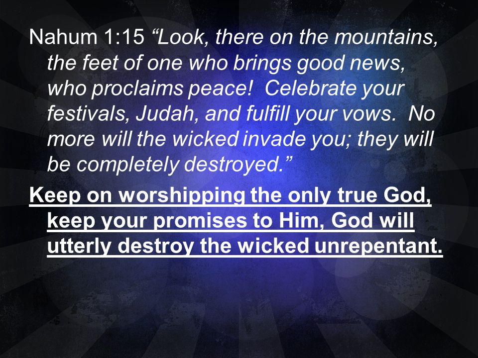 Nahum 1:15 Look, there on the mountains, the feet of one who brings good news, who proclaims peace.