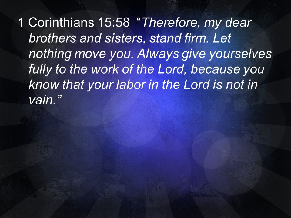 1 Corinthians 15:58 Therefore, my dear brothers and sisters, stand firm.