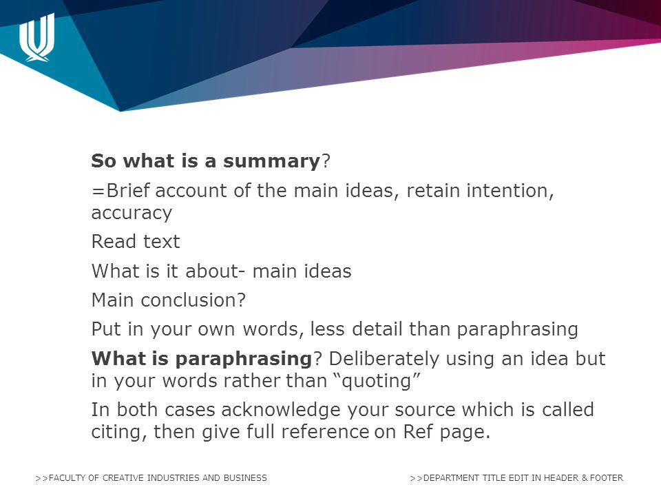 So what is a summary =Brief account of the main ideas, retain intention, accuracy Read text What is it about- main ideas Main conclusion Put in your own words, less detail than paraphrasing What is paraphrasing Deliberately using an idea but in your words rather than quoting In both cases acknowledge your source which is called citing, then give full reference on Ref page.