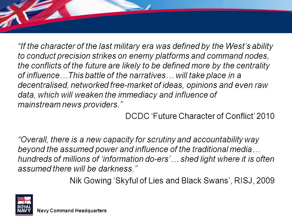 If the character of the last military era was defined by the West's ability to conduct precision strikes on enemy platforms and command nodes, the conflicts of the future are likely to be defined more by the centrality of influence…This battle of the narratives… will take place in a decentralised, networked free-market of ideas, opinions and even raw data, which will weaken the immediacy and influence of mainstream news providers. DCDC 'Future Character of Conflict' 2010 Overall, there is a new capacity for scrutiny and accountability way beyond the assumed power and influence of the traditional media… hundreds of millions of 'information do-ers'… shed light where it is often assumed there will be darkness. Nik Gowing 'Skyful of Lies and Black Swans', RISJ, 2009
