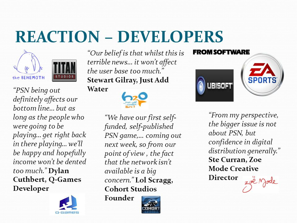 REACTION – DEVELOPERS Our belief is that whilst this is terrible news… it won't affect the user base too much. Stewart Gilray, Just Add Water.