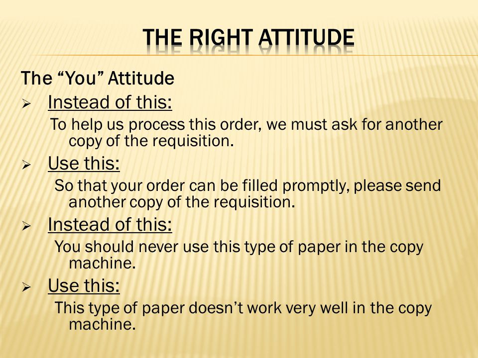 THE RIGHT ATTITUDE The You Attitude Instead of this: Use this: