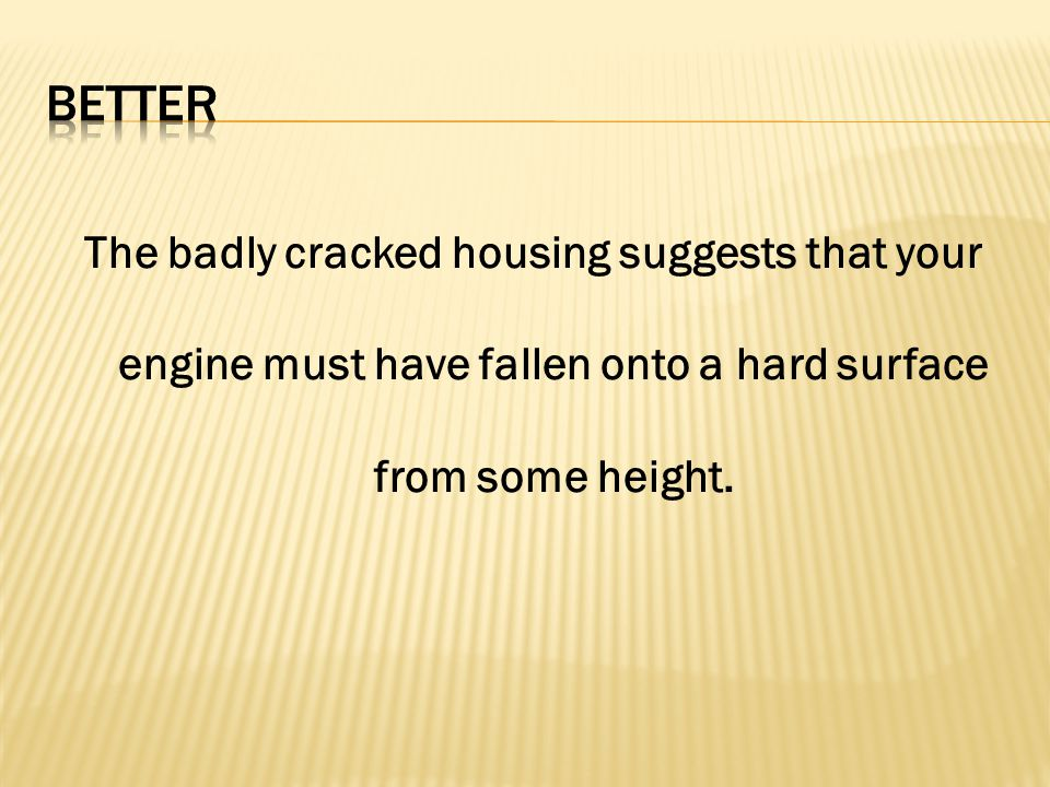 Better The badly cracked housing suggests that your engine must have fallen onto a hard surface from some height.
