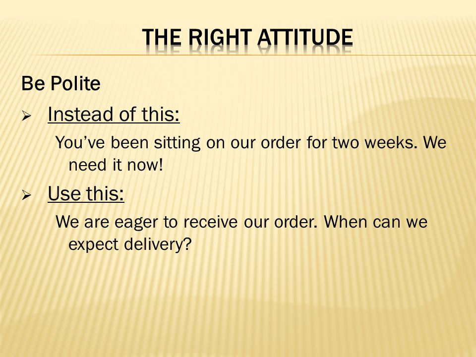 THE RIGHT ATTITUDE Be Polite Instead of this: Use this: